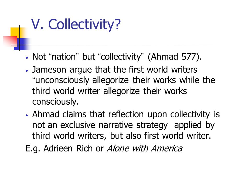 """V. Collectivity? Not """" nation """" but """" collectivity """" (Ahmad 577). Jameson argue that the first world writers """" unconsciously allegorize their works wh"""