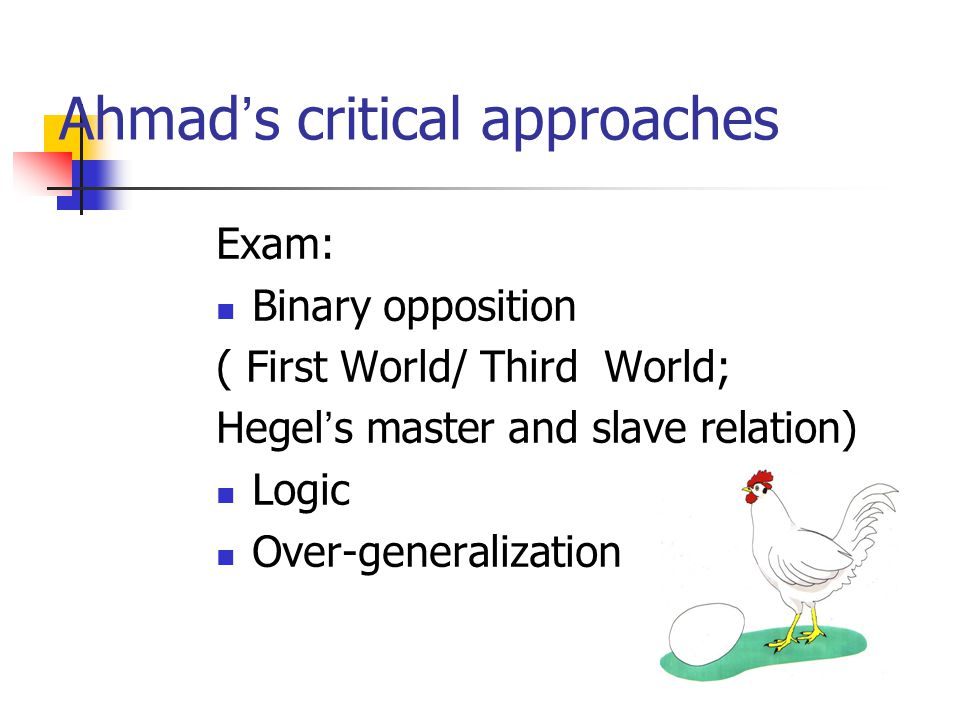 Ahmad ' s critical approaches Exam: Binary opposition ( First World/ Third World; Hegel ' s master and slave relation) Logic Over-generalization