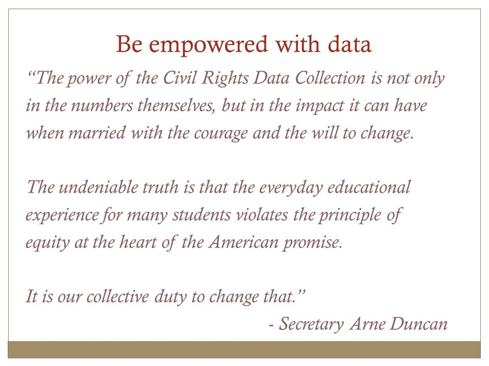 Be empowered with data The power of the Civil Rights Data Collection is not only in the numbers themselves, but in the impact it can have when married with the courage and the will to change.