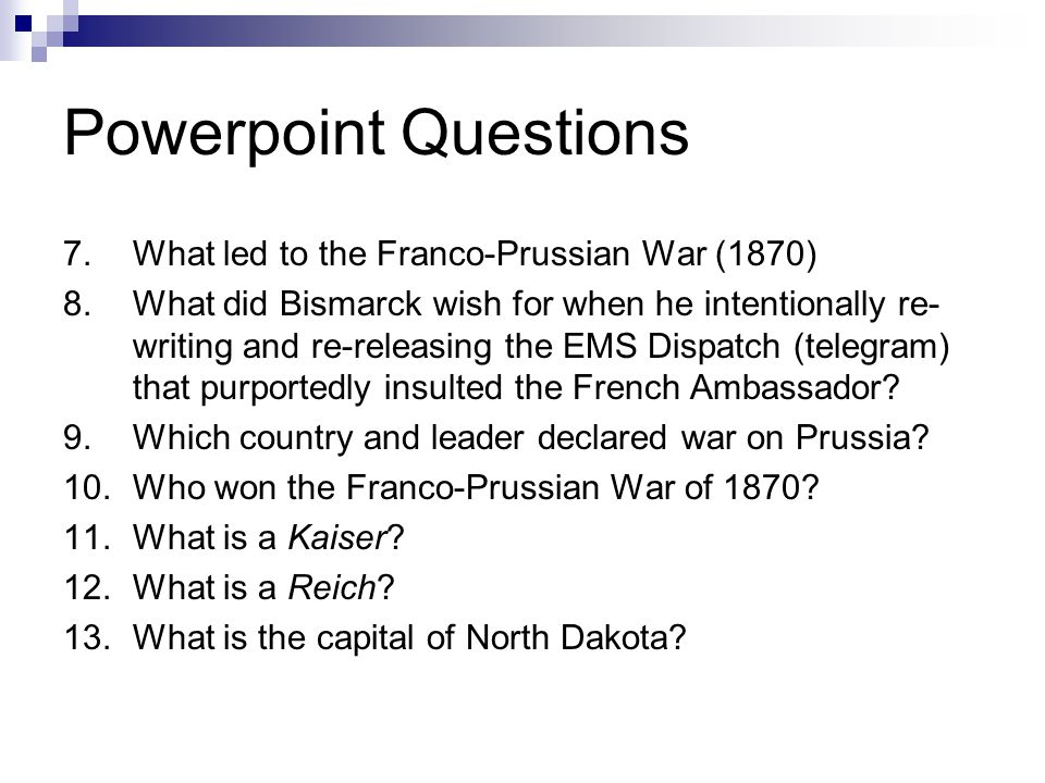 Powerpoint Questions 7.What led to the Franco-Prussian War (1870) 8.What did Bismarck wish for when he intentionally re- writing and re-releasing the