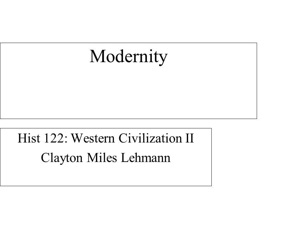 Modernity Hist 122: Western Civilization II Clayton Miles Lehmann