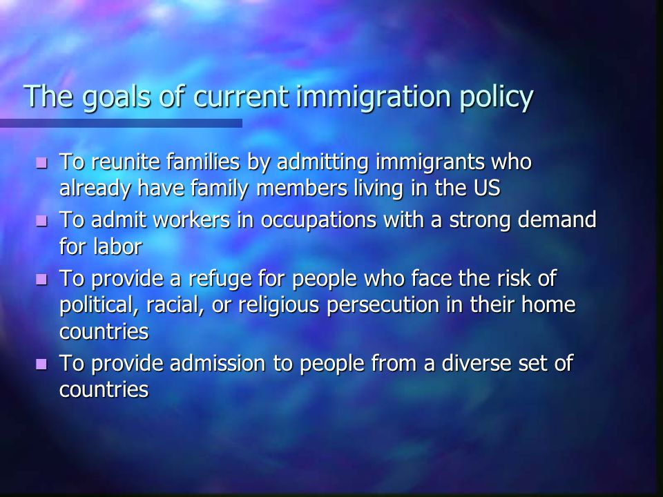 The goals of current immigration policy To reunite families by admitting immigrants who already have family members living in the US To reunite families by admitting immigrants who already have family members living in the US To admit workers in occupations with a strong demand for labor To admit workers in occupations with a strong demand for labor To provide a refuge for people who face the risk of political, racial, or religious persecution in their home countries To provide a refuge for people who face the risk of political, racial, or religious persecution in their home countries To provide admission to people from a diverse set of countries To provide admission to people from a diverse set of countries