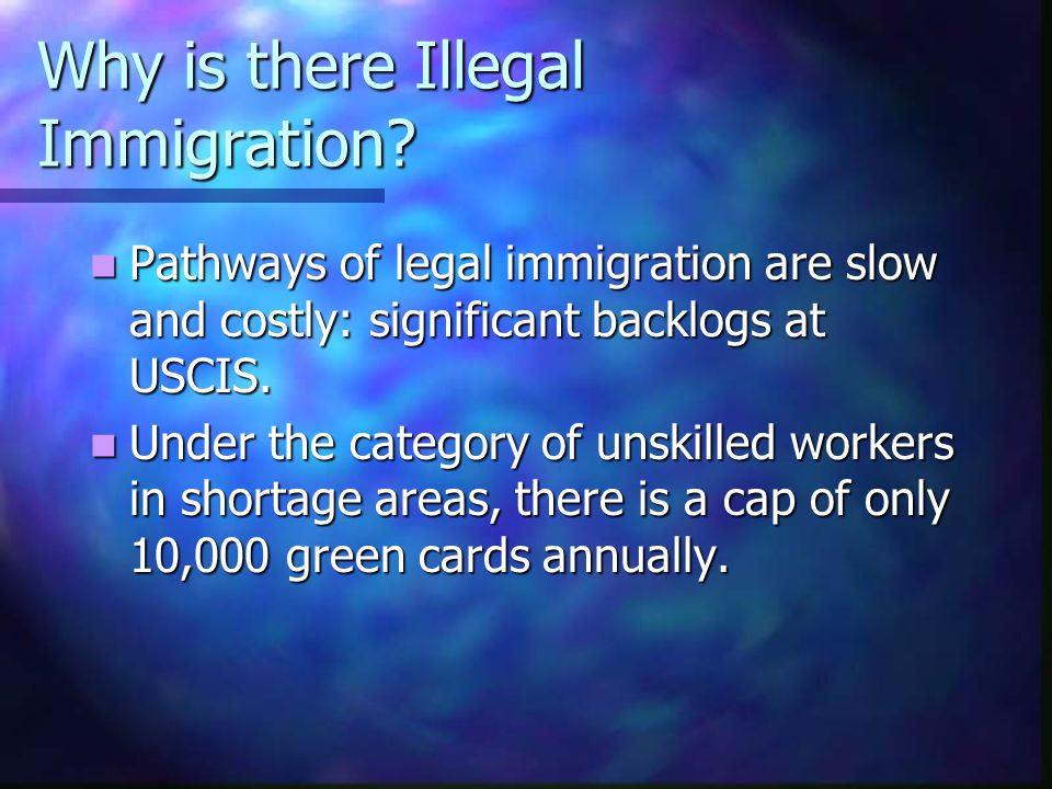 Why is there Illegal Immigration? Pathways of legal immigration are slow and costly: significant backlogs at USCIS. Pathways of legal immigration are