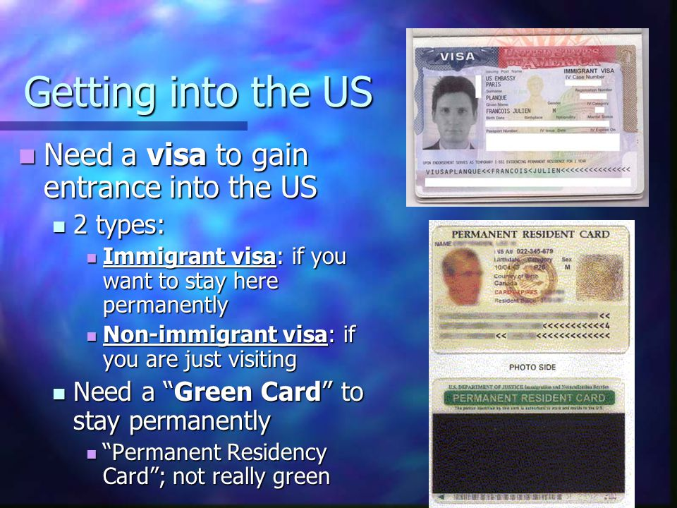 Getting into the US Need a visa to gain entrance into the US Need a visa to gain entrance into the US 2 types: 2 types: Immigrant visa: if you want to stay here permanently Immigrant visa: if you want to stay here permanently Non-immigrant visa: if you are just visiting Non-immigrant visa: if you are just visiting Need a Green Card to stay permanently Need a Green Card to stay permanently Permanent Residency Card ; not really green Permanent Residency Card ; not really green