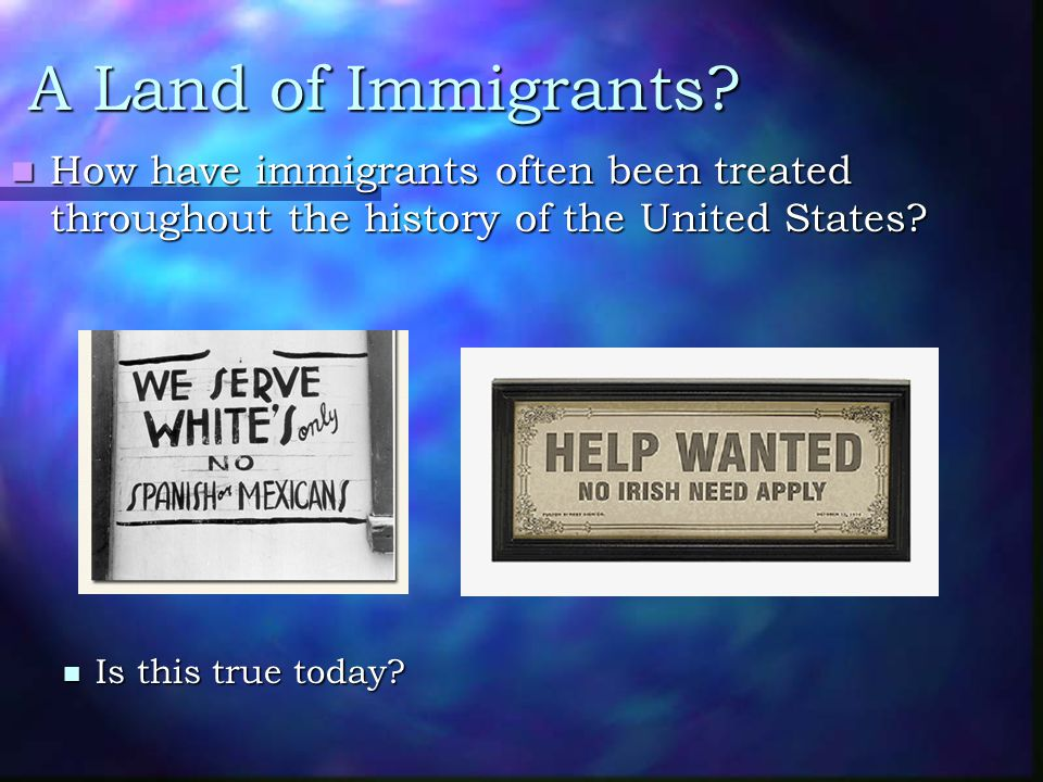 A Land of Immigrants? How have immigrants often been treated throughout the history of the United States? How have immigrants often been treated throu