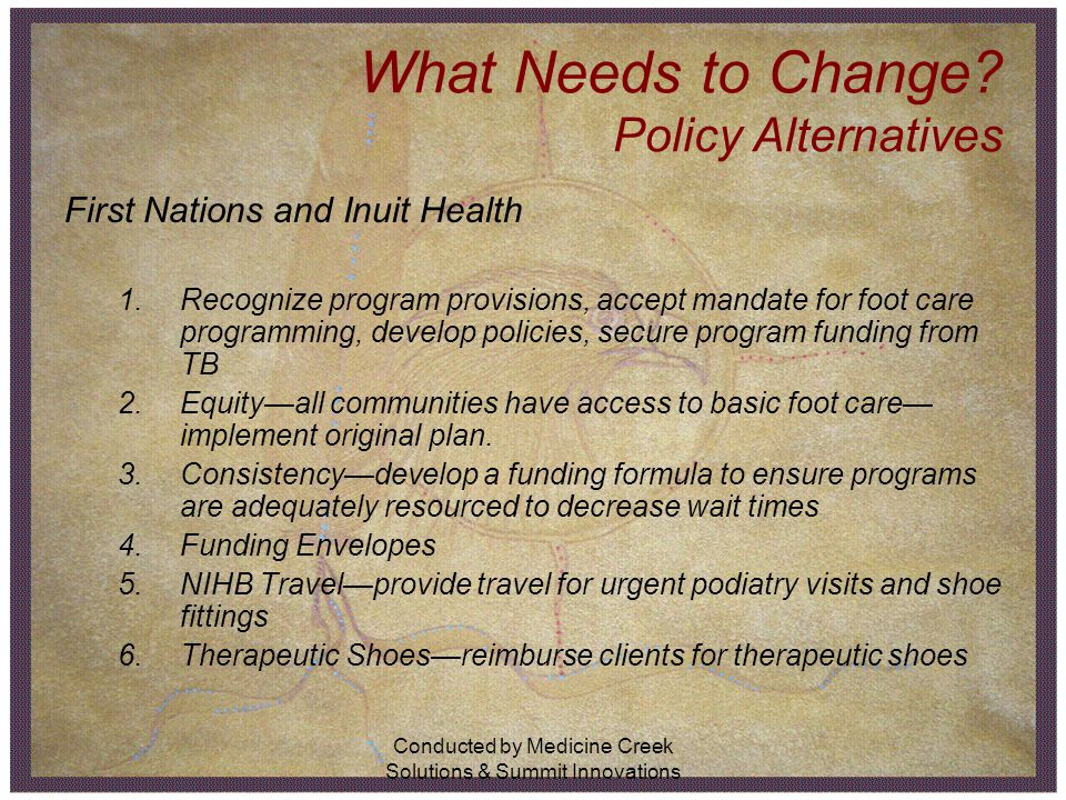 Conducted by Medicine Creek Solutions & Summit Innovations What Needs to Change? Policy Alternatives First Nations and Inuit Health 1.Recognize progra