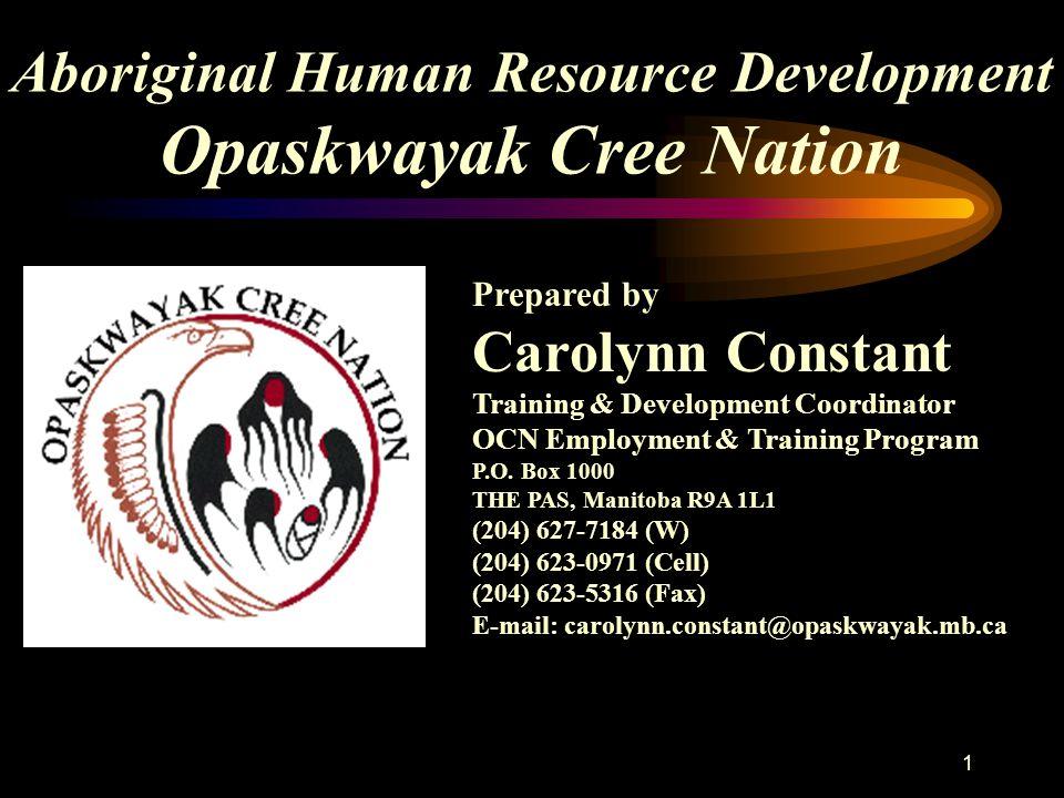 1 Aboriginal Human Resource Development Opaskwayak Cree Nation Prepared by Carolynn Constant Training & Development Coordinator OCN Employment & Training Program P.O.