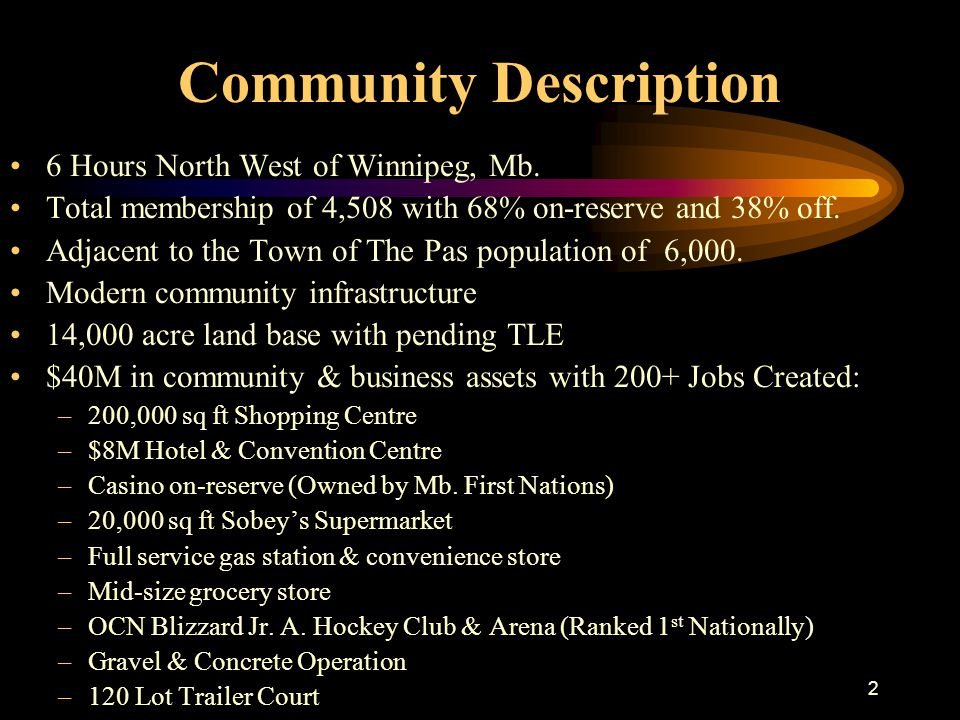 2 Community Description 6 Hours North West of Winnipeg, Mb. Total membership of 4,508 with 68% on-reserve and 38% off. Adjacent to the Town of The Pas
