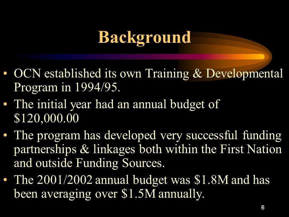 6 Background OCN established its own Training & Developmental Program in 1994/95. The initial year had an annual budget of $120,000.00 The program has