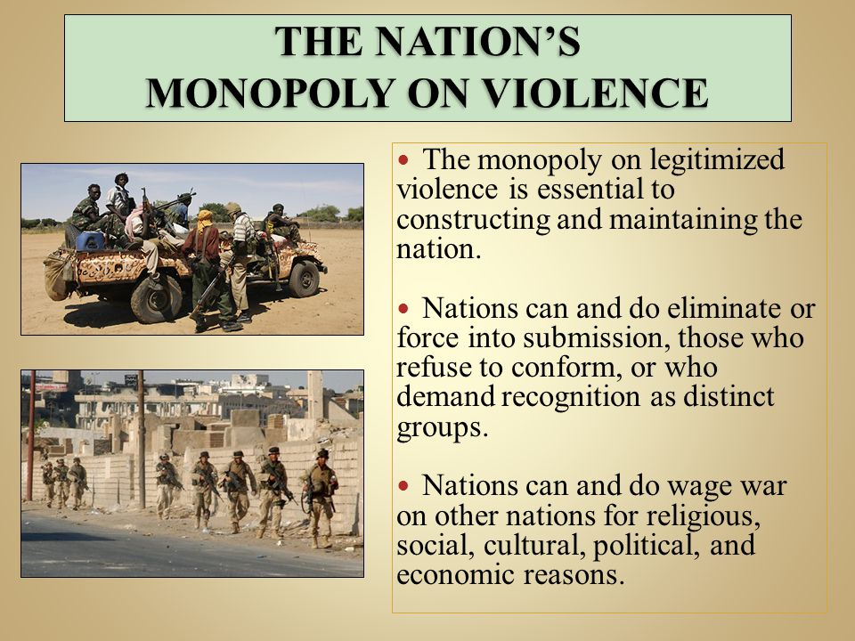 The monopoly on legitimized violence is essential to constructing and maintaining the nation.