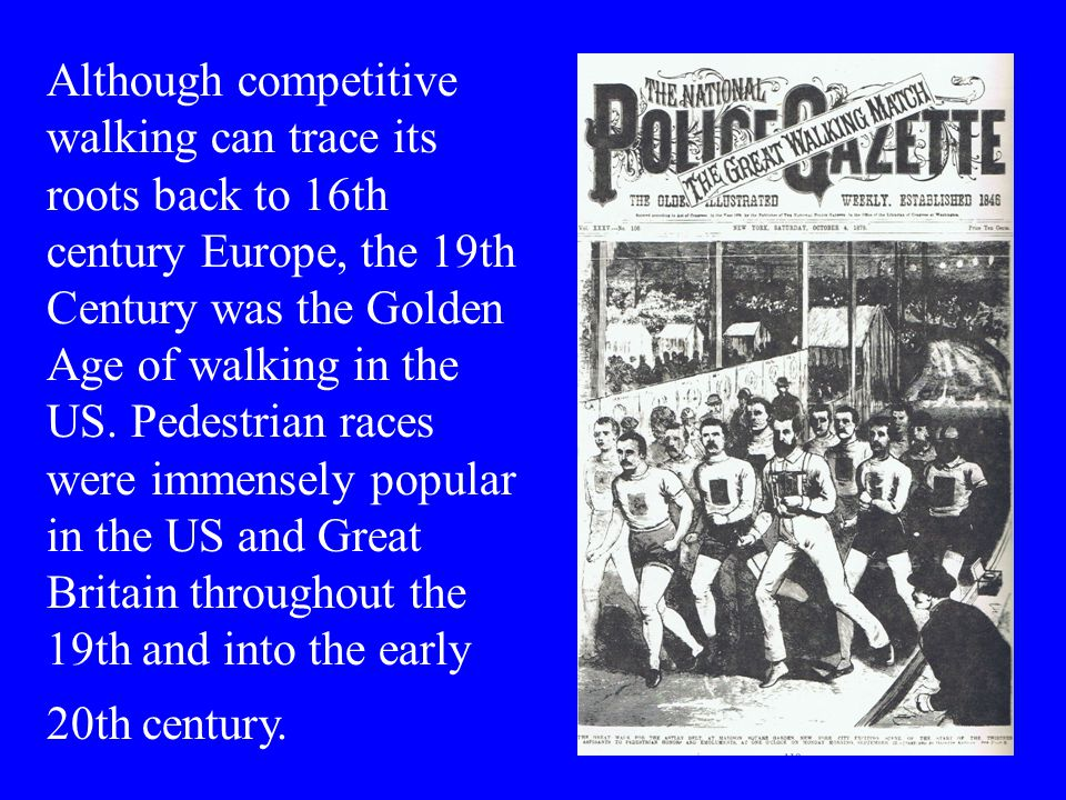 Although competitive walking can trace its roots back to 16th century Europe, the 19th Century was the Golden Age of walking in the US.