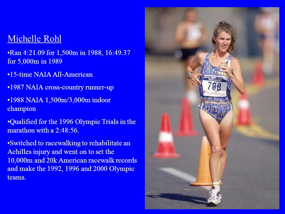 Michelle Rohl Ran 4:21.09 for 1,500m in 1988, 16:49.37 for 5,000m in 1989 15-time NAIA All-American 1987 NAIA cross-country runner-up 1988 NAIA 1,500m/3,000m indoor champion Qualified for the 1996 Olympic Trials in the marathon with a 2:48:56.