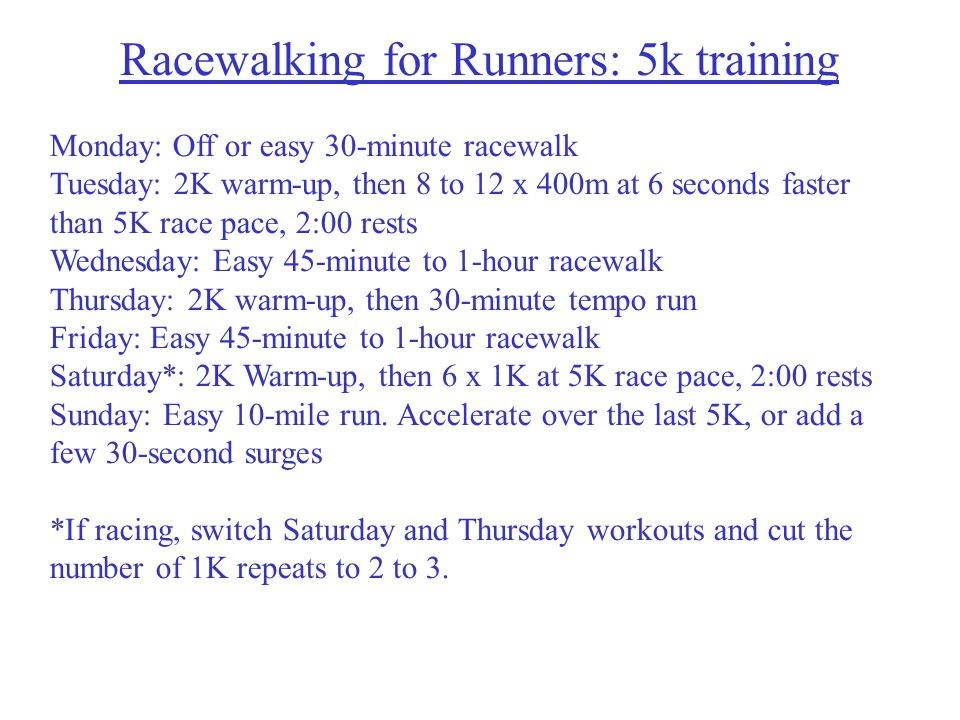 Racewalking for Runners: 5k training Monday: Off or easy 30-minute racewalk Tuesday: 2K warm-up, then 8 to 12 x 400m at 6 seconds faster than 5K race pace, 2:00 rests Wednesday: Easy 45-minute to 1-hour racewalk Thursday: 2K warm-up, then 30-minute tempo run Friday: Easy 45-minute to 1-hour racewalk Saturday*: 2K Warm-up, then 6 x 1K at 5K race pace, 2:00 rests Sunday: Easy 10-mile run.