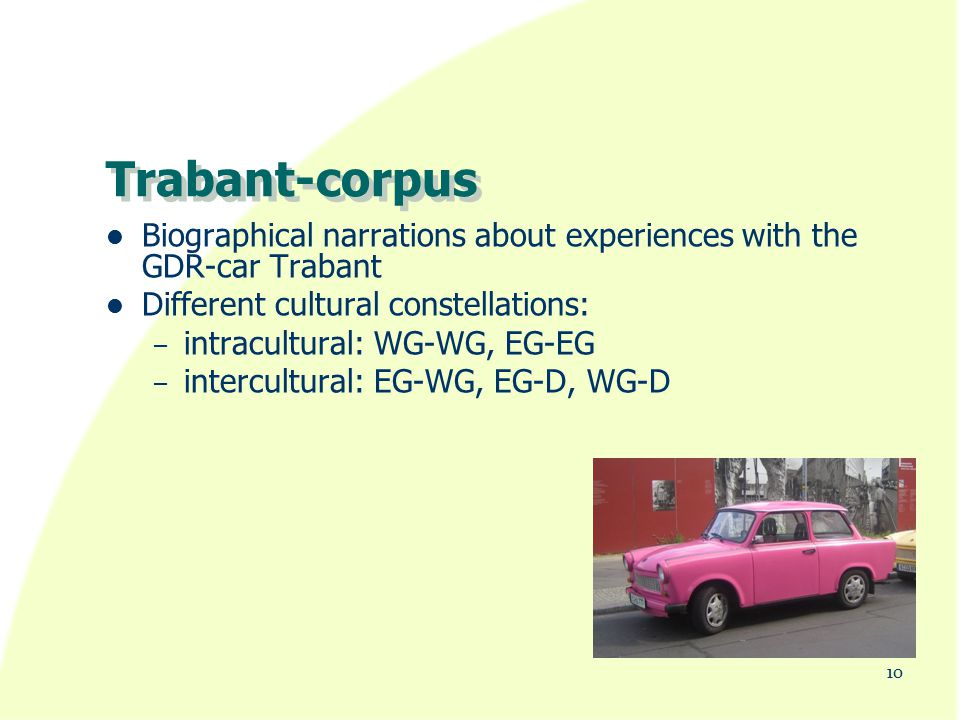 Trabant-corpus Biographical narrations about experiences with the GDR-car Trabant Different cultural constellations: – intracultural: WG-WG, EG-EG – intercultural: EG-WG, EG-D, WG-D 10
