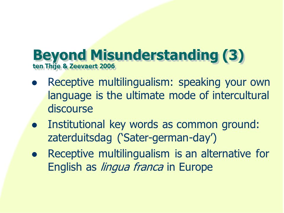Beyond Misunderstanding (3) ten Thije & Zeevaert 2006 Receptive multilingualism: speaking your own language is the ultimate mode of intercultural discourse Institutional key words as common ground: zaterduitsdag ('Sater-german-day') Receptive multilingualism is an alternative for English as lingua franca in Europe