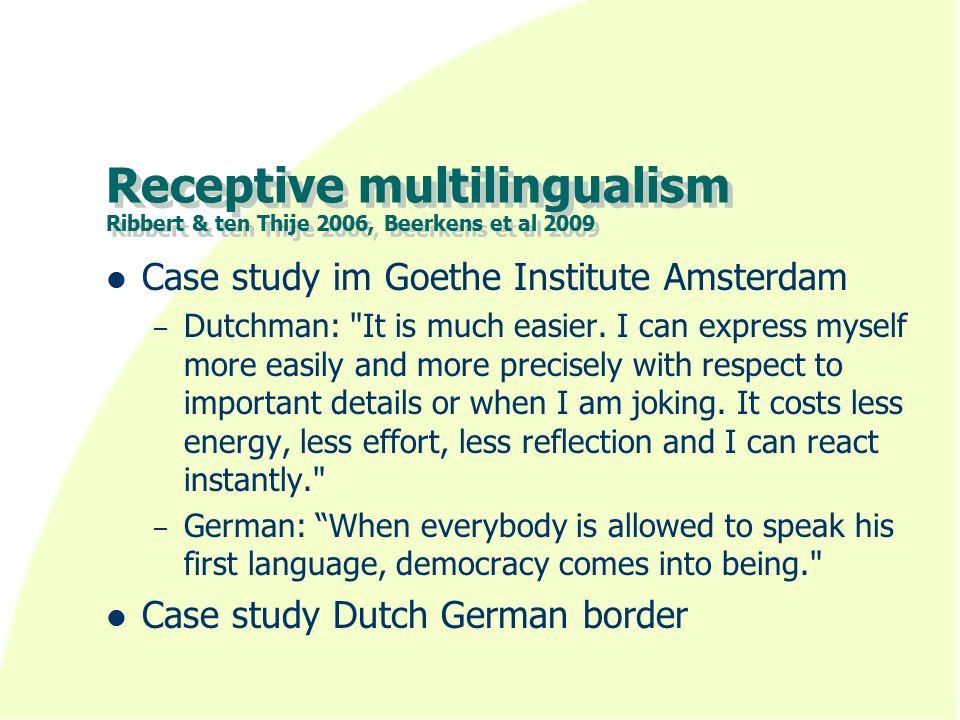 Receptive multilingualism Ribbert & ten Thije 2006, Beerkens et al 2009 Case study im Goethe Institute Amsterdam – Dutchman: It is much easier.