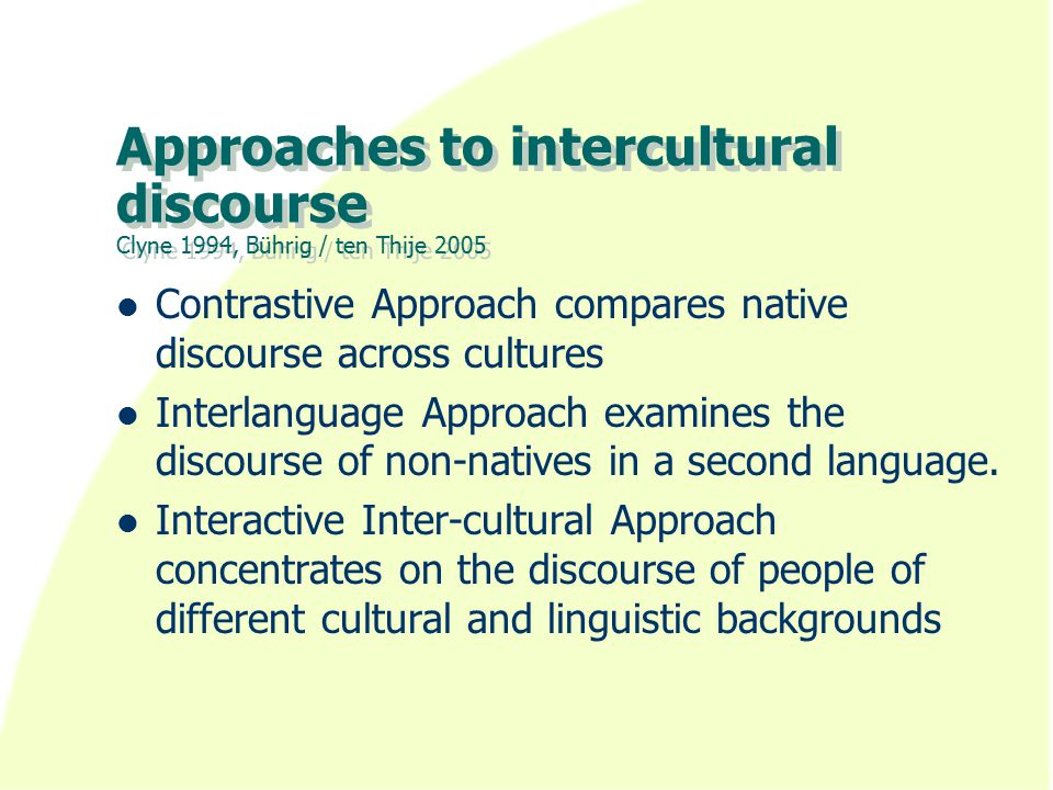 Approaches to intercultural discourse Clyne 1994, Bührig / ten Thije 2005 Contrastive Approach compares native discourse across cultures Interlanguage Approach examines the discourse of non-natives in a second language.