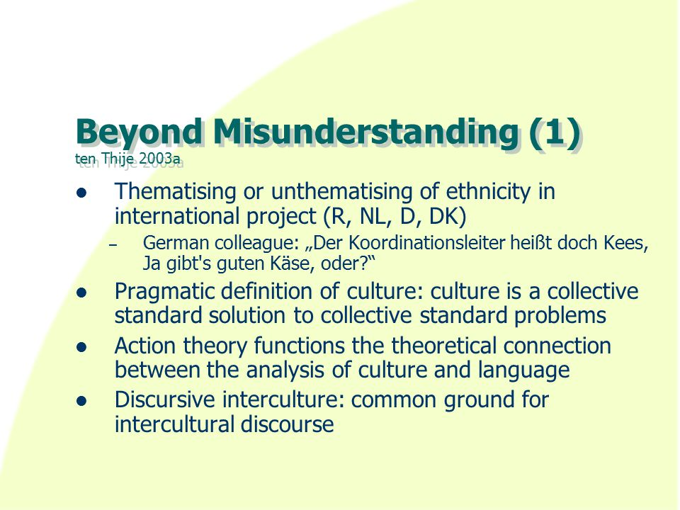 """Beyond Misunderstanding (1) ten Thije 2003a Thematising or unthematising of ethnicity in international project (R, NL, D, DK) – German colleague: """"Der Koordinationsleiter heißt doch Kees, Ja gibt s guten Käse, oder Pragmatic definition of culture: culture is a collective standard solution to collective standard problems Action theory functions the theoretical connection between the analysis of culture and language Discursive interculture: common ground for intercultural discourse"""