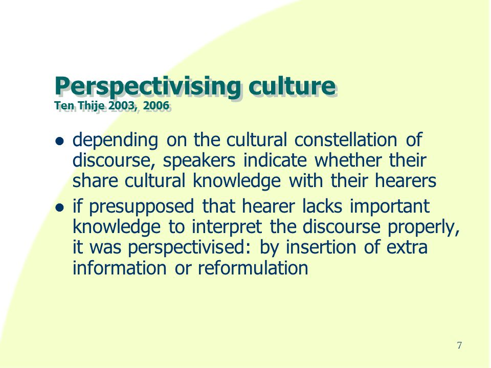 Perspectivising culture Ten Thije 2003, 2006 depending on the cultural constellation of discourse, speakers indicate whether their share cultural knowledge with their hearers if presupposed that hearer lacks important knowledge to interpret the discourse properly, it was perspectivised: by insertion of extra information or reformulation 7