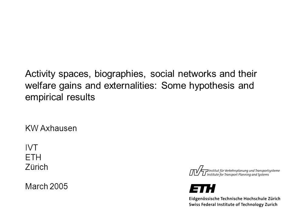 Activity spaces, biographies, social networks and their welfare gains and externalities: Some hypothesis and empirical results KW Axhausen IVT ETH Zür