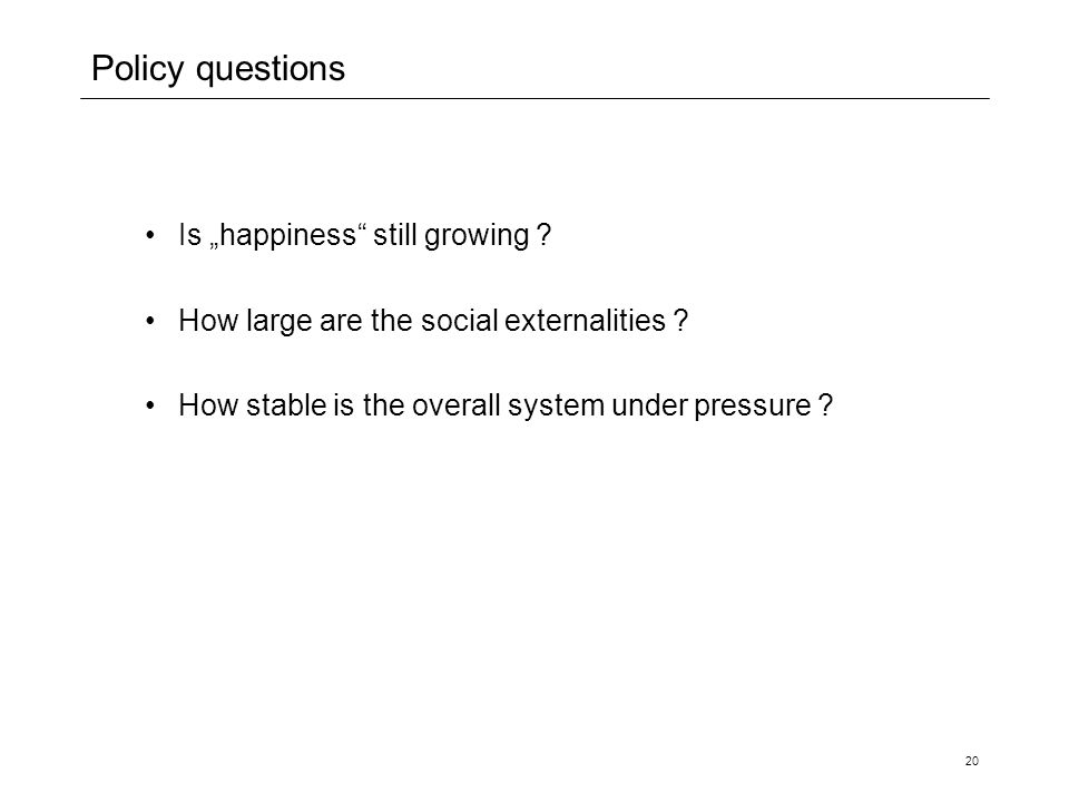 "20 Policy questions Is ""happiness"" still growing ? How large are the social externalities ? How stable is the overall system under pressure ?"