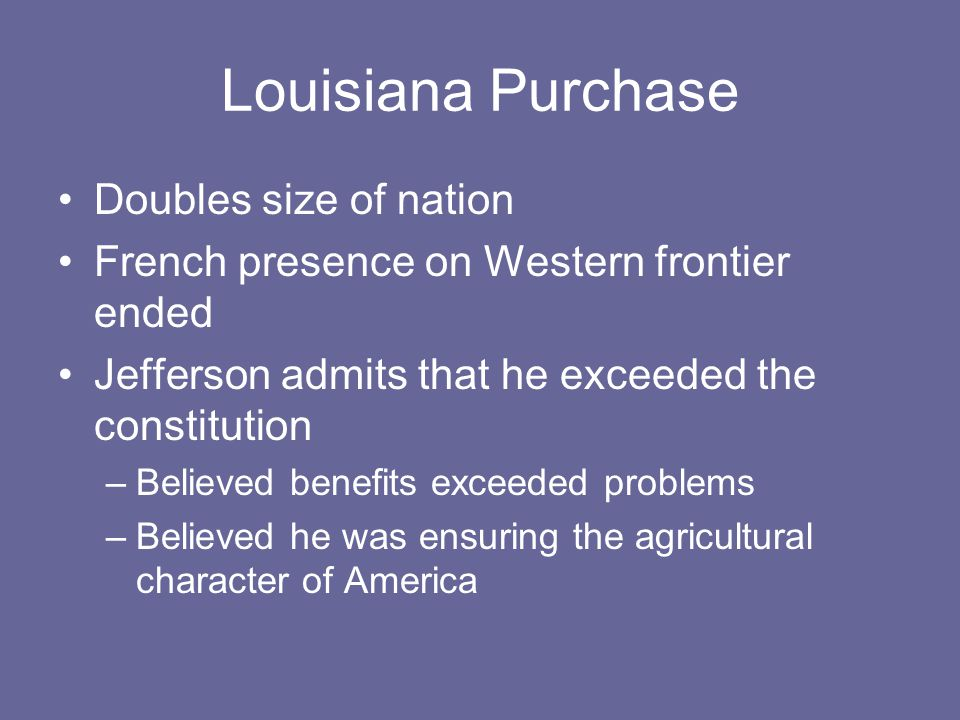 Louisiana Purchase Doubles size of nation French presence on Western frontier ended Jefferson admits that he exceeded the constitution –Believed benefits exceeded problems –Believed he was ensuring the agricultural character of America