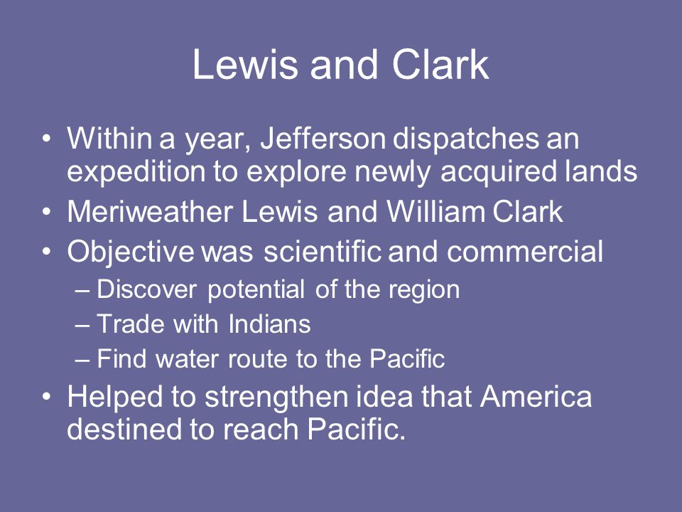 Lewis and Clark Within a year, Jefferson dispatches an expedition to explore newly acquired lands Meriweather Lewis and William Clark Objective was scientific and commercial –Discover potential of the region –Trade with Indians –Find water route to the Pacific Helped to strengthen idea that America destined to reach Pacific.
