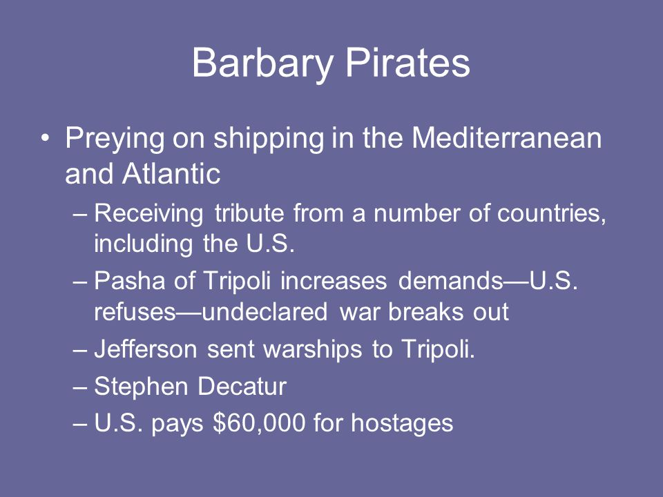 Barbary Pirates Preying on shipping in the Mediterranean and Atlantic –Receiving tribute from a number of countries, including the U.S.