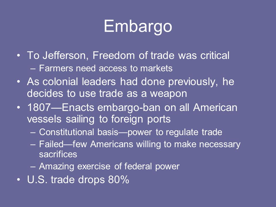 Embargo To Jefferson, Freedom of trade was critical –Farmers need access to markets As colonial leaders had done previously, he decides to use trade as a weapon 1807—Enacts embargo-ban on all American vessels sailing to foreign ports –Constitutional basis—power to regulate trade –Failed—few Americans willing to make necessary sacrifices –Amazing exercise of federal power U.S.