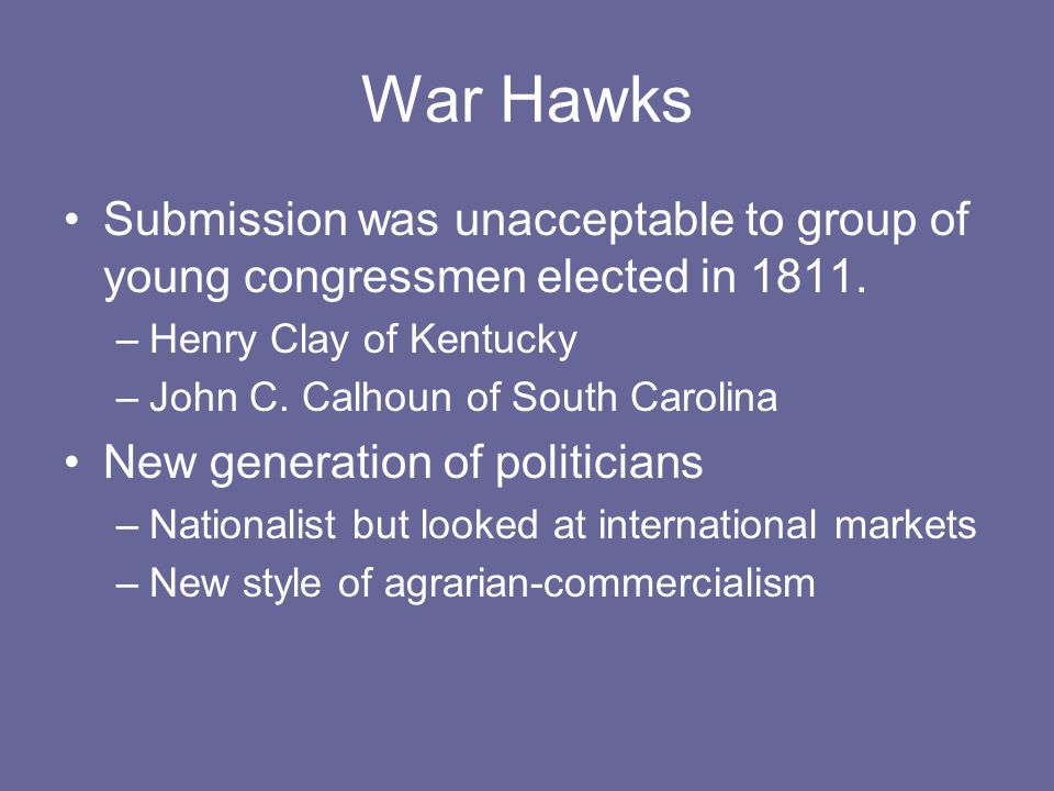 War Hawks Submission was unacceptable to group of young congressmen elected in 1811.