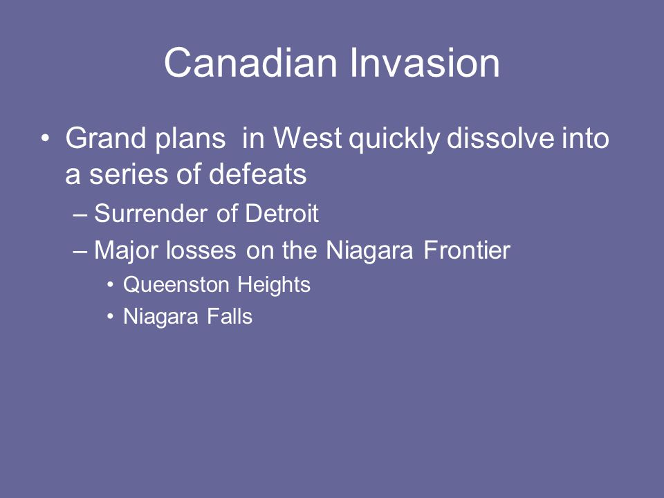 Canadian Invasion Grand plans in West quickly dissolve into a series of defeats –Surrender of Detroit –Major losses on the Niagara Frontier Queenston Heights Niagara Falls