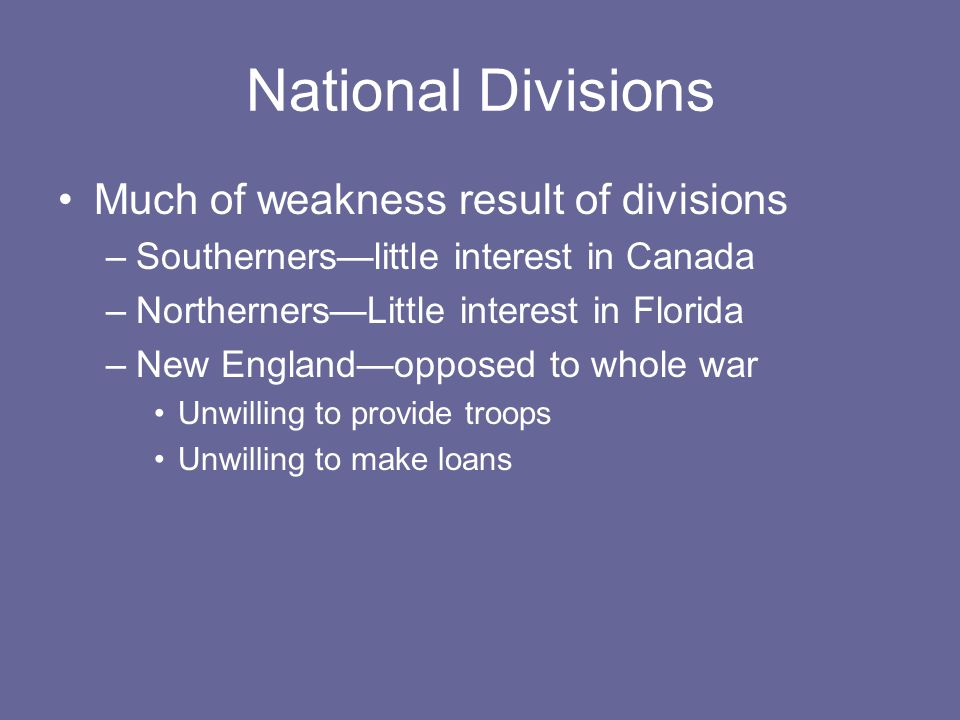 National Divisions Much of weakness result of divisions –Southerners—little interest in Canada –Northerners—Little interest in Florida –New England—opposed to whole war Unwilling to provide troops Unwilling to make loans