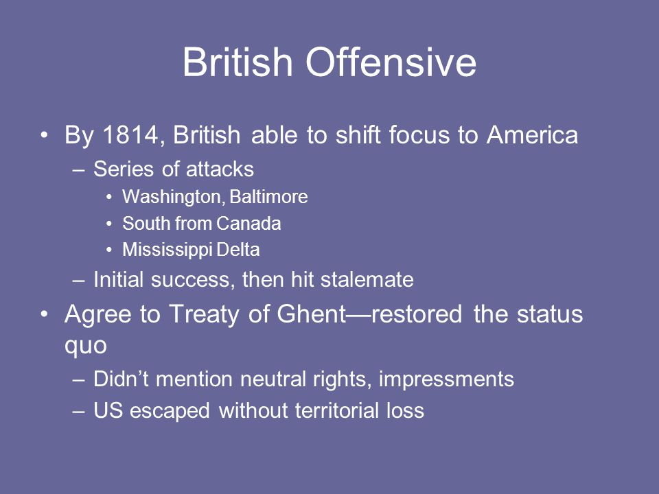 British Offensive By 1814, British able to shift focus to America –Series of attacks Washington, Baltimore South from Canada Mississippi Delta –Initial success, then hit stalemate Agree to Treaty of Ghent—restored the status quo –Didn't mention neutral rights, impressments –US escaped without territorial loss