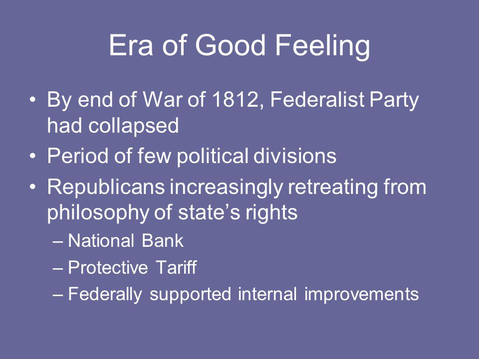 Era of Good Feeling By end of War of 1812, Federalist Party had collapsed Period of few political divisions Republicans increasingly retreating from philosophy of state's rights –National Bank –Protective Tariff –Federally supported internal improvements