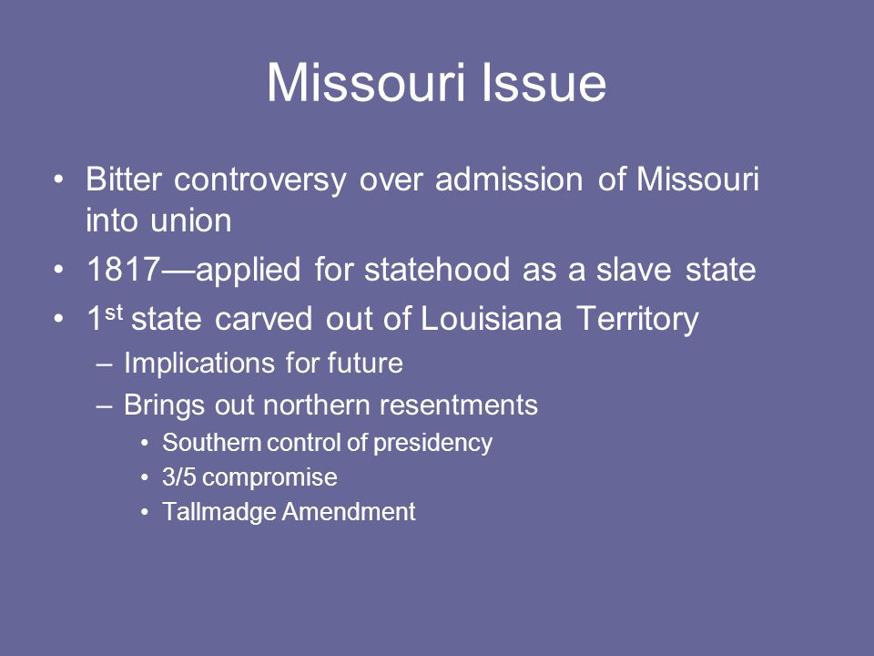 Missouri Issue Bitter controversy over admission of Missouri into union 1817—applied for statehood as a slave state 1 st state carved out of Louisiana Territory –Implications for future –Brings out northern resentments Southern control of presidency 3/5 compromise Tallmadge Amendment