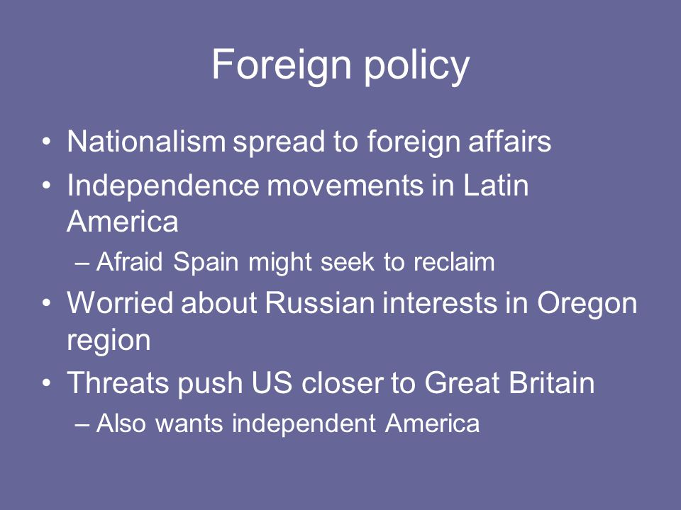 Foreign policy Nationalism spread to foreign affairs Independence movements in Latin America –Afraid Spain might seek to reclaim Worried about Russian interests in Oregon region Threats push US closer to Great Britain –Also wants independent America