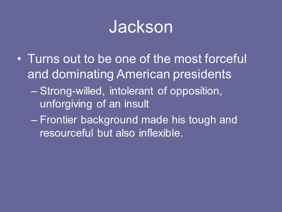 Jackson Turns out to be one of the most forceful and dominating American presidents –Strong-willed, intolerant of opposition, unforgiving of an insult –Frontier background made his tough and resourceful but also inflexible.