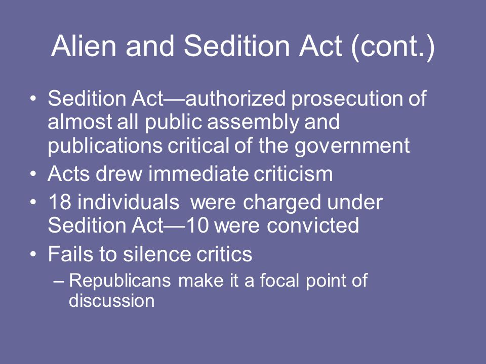 Alien and Sedition Act (cont.) Sedition Act—authorized prosecution of almost all public assembly and publications critical of the government Acts drew immediate criticism 18 individuals were charged under Sedition Act—10 were convicted Fails to silence critics –Republicans make it a focal point of discussion