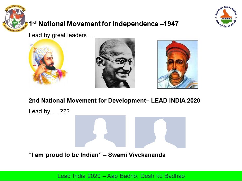 Lead India 2020 – Aap Badho, Desh ko Badhao 1 st National Movement for Independence –1947 Lead by great leaders…. 2nd National Movement for Developmen