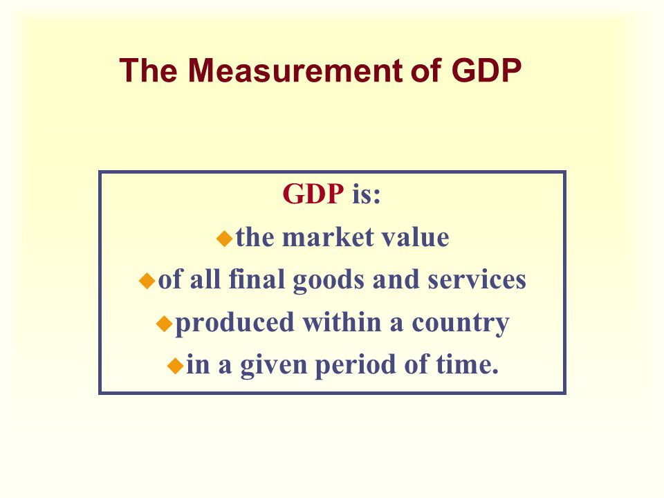 The Measurement of GDP GDP is: u the market value u of all final goods and services u produced within a country u in a given period of time.