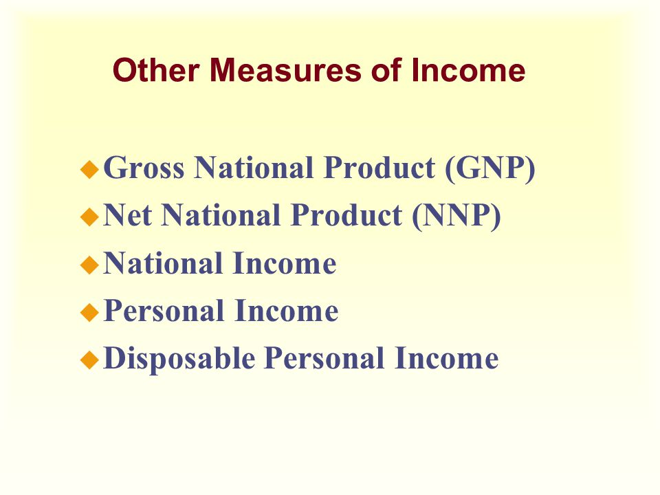Other Measures of Income u Gross National Product (GNP) u Net National Product (NNP) u National Income u Personal Income u Disposable Personal Income