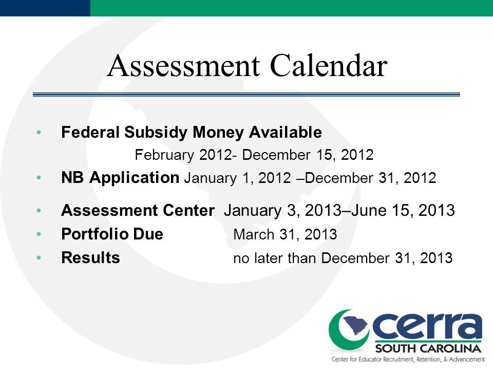 Assessment Calendar Federal Subsidy Money Available February 2012- December 15, 2012 NB Application January 1, 2012 –December 31, 2012 Assessment Center January 3, 2013–June 15, 2013 Portfolio Due March 31, 2013 Results no later than December 31, 2013