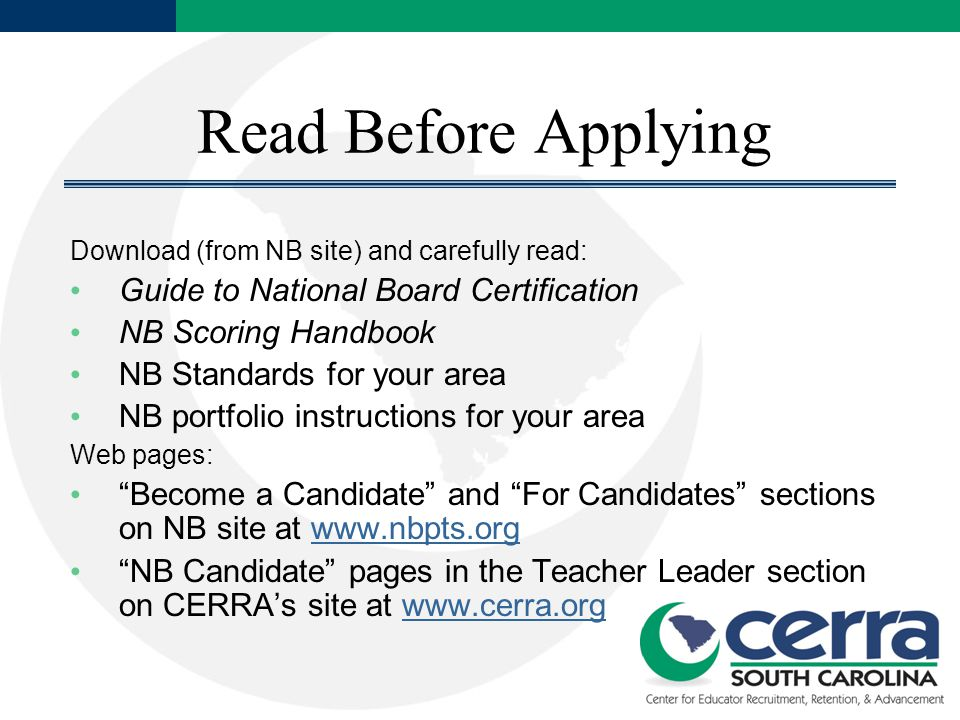 Read Before Applying Download (from NB site) and carefully read: Guide to National Board Certification NB Scoring Handbook NB Standards for your area NB portfolio instructions for your area Web pages: Become a Candidate and For Candidates sections on NB site at   NB Candidate pages in the Teacher Leader section on CERRA's site at