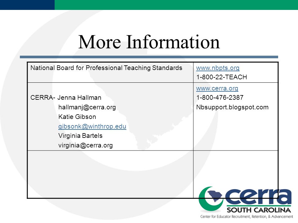 More Information National Board for Professional Teaching Standardswww.nbpts.org 1-800-22-TEACH CERRA- Jenna Hallman hallmanj@cerra.org Katie Gibson g
