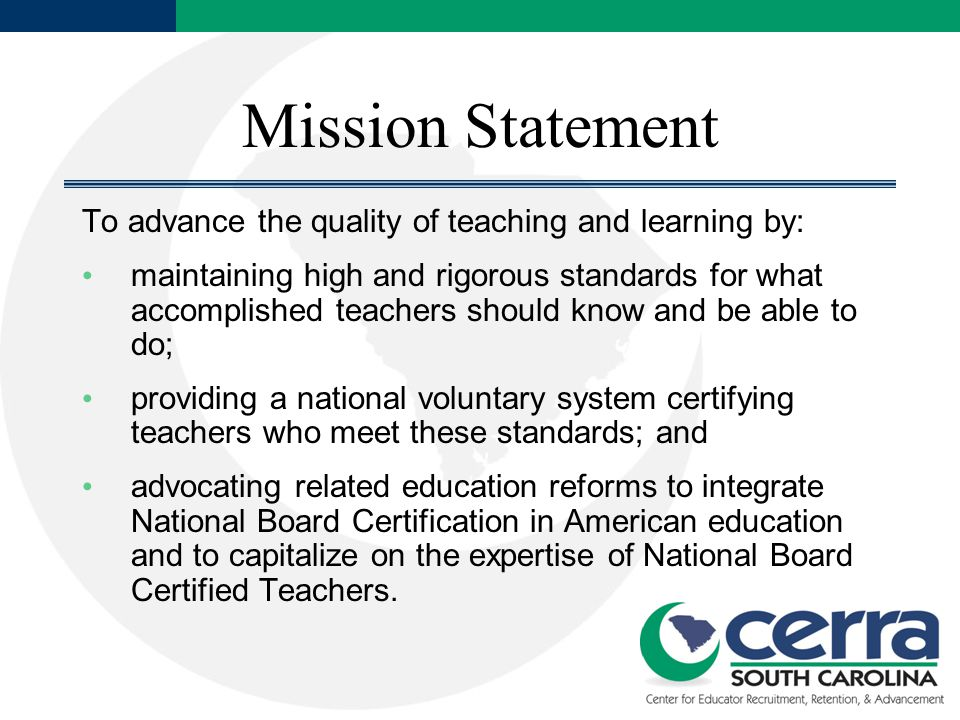 Mission Statement To advance the quality of teaching and learning by: maintaining high and rigorous standards for what accomplished teachers should know and be able to do; providing a national voluntary system certifying teachers who meet these standards; and advocating related education reforms to integrate National Board Certification in American education and to capitalize on the expertise of National Board Certified Teachers.