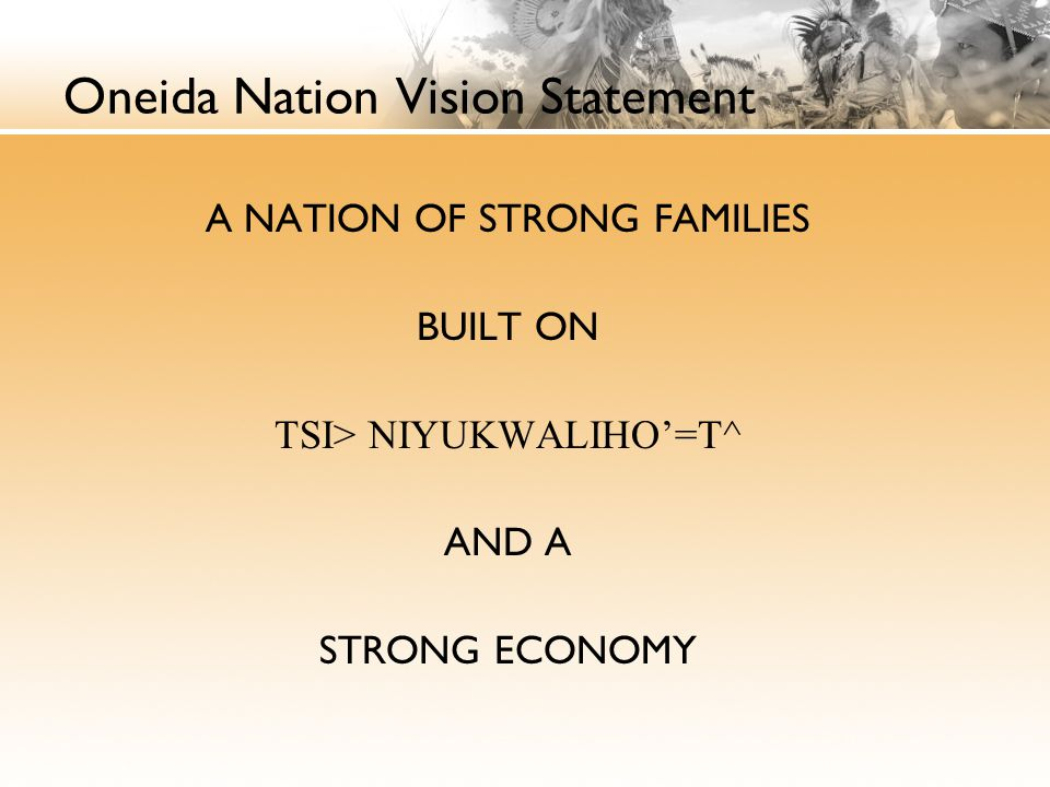 Oneida Nation Vision Statement A NATION OF STRONG FAMILIES BUILT ON TSI> NIYUKWALIHO'=T^ AND A STRONG ECONOMY