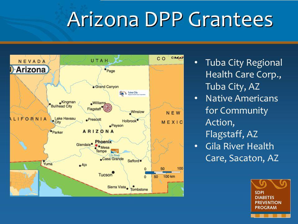 Arizona DPP Grantees Tuba City Regional Health Care Corp., Tuba City, AZ Native Americans for Community Action, Flagstaff, AZ Gila River Health Care,