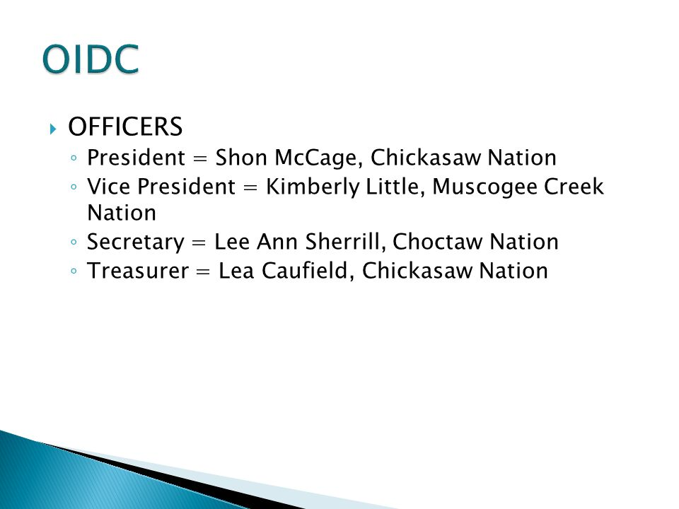  OFFICERS ◦ President = Shon McCage, Chickasaw Nation ◦ Vice President = Kimberly Little, Muscogee Creek Nation ◦ Secretary = Lee Ann Sherrill, Choct