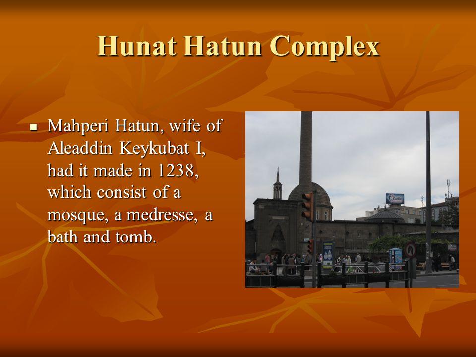 Hunat Hatun Complex Mahperi Hatun, wife of Aleaddin Keykubat I, had it made in 1238, which consist of a mosque, a medresse, a bath and tomb. Mahperi H