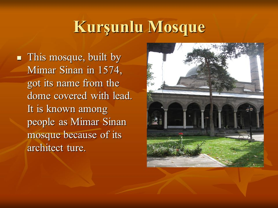 Kurşunlu Mosque This mosque, built by Mimar Sinan in 1574, got its name from the dome covered with lead.